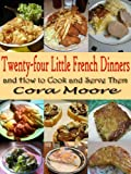 Twenty-four Little French Dinners and How to Cook and Serve Them : Original Recipes since 1919 with linked TOC (Illustrated)