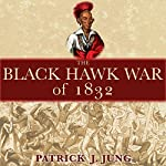 The Black Hawk War of 1832: Campaigns and Commanders Series, Book 10 | Patrick J. Jung
