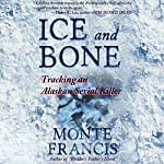 Ice and Bone: Tracking an Alaskan Serial Killer | Monte Francis