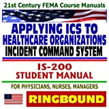 echange, troc Federal Emergency Management Agency (FEMA) - 21st Century FEMA Course Manuals - Applying the Incident Command System (ICS) to Healthcare Organizations, IS-200, Student Manu