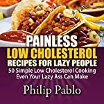 Painless Low Cholesterol Recipes for Lazy People: 50 Simple Low Cholesterol Cooking Even Your Lazy Ass Can Make | Philip Pablo