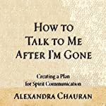 How to Talk to Me after I'm Gone: Creating a Plan for Spirit Communication | Alexandra Chauran