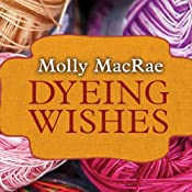 Dyeing Wishes: A Haunted Yarn Shop Mystery, Book 2 | Molly MacRae