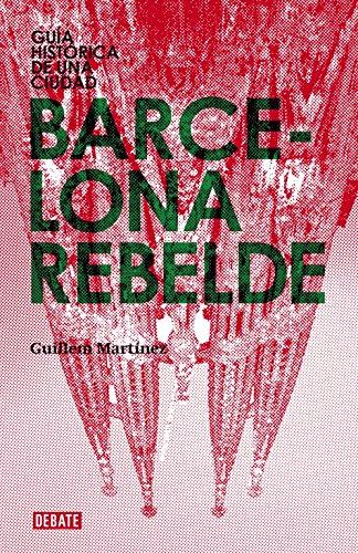 Barcelona rebelde: Guía histórica de una ciudad (CIUDADES REBELDES)