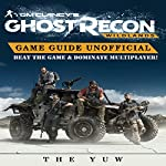 Tom Clancy's Ghost Recon Wildlands Game Guide Unofficial: Beat the Game & Dominate Multiplayer! |  The Yuw