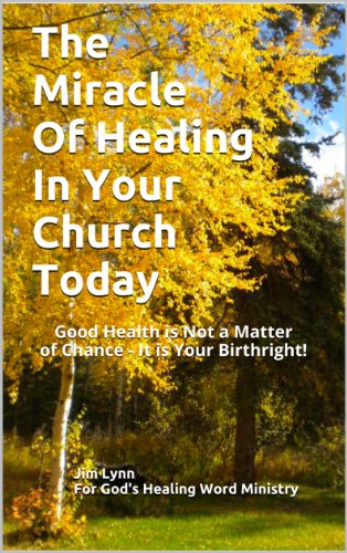 The Miracle Of Healing In Your Church Today: Good Health Is Not A Matter Of Chance - It Is Your Birthright!