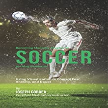 Becoming Mentally Tougher in Soccer by Using Meditation: Using Visualization to Control Fear, Anxiety, and Doubt (       UNABRIDGED) by Joseph Correa - Certified Meditation Instructor Narrated by Andrea Erickson