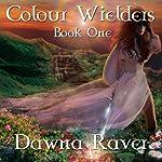 Colour Wielders: A Colour Wielders Novel, Book 1 | Dawna Raver