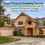 Rental Property Investing Success: How to Successfully Invest in Rental Property Using Other People's Money | Tyler Dawson
