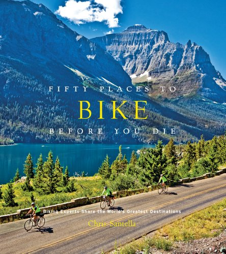 Fifty Places to Bike Before You Die: Biking Experts Share the World's Greatest Destinations - Chris Santella
