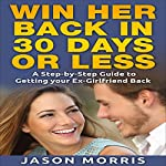 Win Her Back in 30 Days or Less: A Step-by-Step Guide to Getting Your Ex-Girlfriend Back | Jason Morris