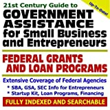21st Century Guide to Government Assistance for Small Business and Entrepreneurs Federal Grants and Loan Programs - SBA, GSA, SEC Information for ... - Applying for Federal Assistance (CD-ROM)