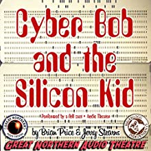 Cyber Bob and the Silicon Kid: The Great Northern Audio Theatre  by Brian Price, Jerry Stearns Narrated by  full cast