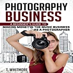 Photography Business: A Beginner's Guide to Making Money in the Music Business as a Photographer | T. Whitmore