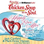 Chicken Soup for the Soul: Happily Ever After - 34 Stories of Finding the Right Mate, Gratitude and Holding Memories Close to Your Heart | Jack Canfield,Mark Victor Hansen,Amy Newmark (editor)
