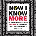 Now I Know More: The Revealing Stories Behind Even More of the World's Most Interesting Facts Audiobook by Dan Lewis Narrated by Anthony Haden Salerno
