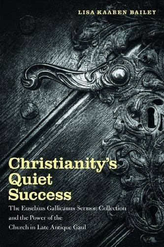 Christianity's Quiet Success: The Eusebius Gallicanus Sermon Collection and the Power of the Church in Late Antique Gaul, Lisa Kaaren Bailey