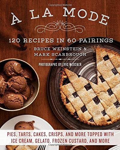 A la Mode: 120 Recipes in 60 Pairings: Pies, Tarts, Cakes, Crisps, and More Topped with Ice Cream, Gelato, Frozen Custard, and More by Mark Scarbrough, Bruce Weinstein