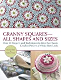 Granny Squares-All Shapes and Sizes: Over 50 Projects and Techniques to Give the Classic Crochet Pattern a Whole New Look