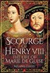 Scourge of Henry VIII: The Life of Ma...