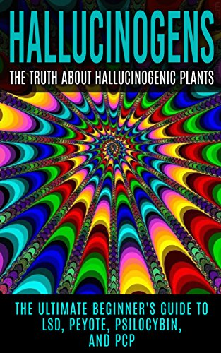 Hallucinogens: The Truth About Hallucinogenic Plants: The Ultimate Beginner's Guide to LSD, Peyote, Psilocybin, And PCP (Hallucinations, Hallucinogenic Herbs, Psychedelics)