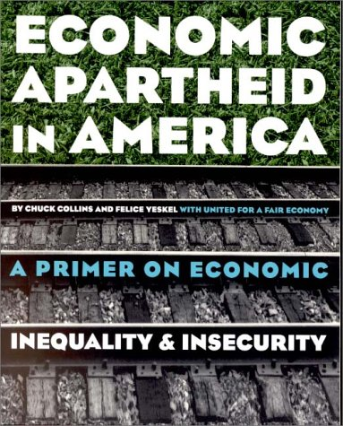 Economic Apartheid in America: A Primer on Economic Inequality and Security, Chuck Collins, Felice Yeskel