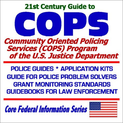 21st Century Guide to COPS: Community Oriented Policing Services (COPS) at the U.S. Justice Department  Police Guides, Application Kits, Guide for Police Problem Solvers, Grant Monitoring Standards, Guidebooks for Law Enforcement21st Century Guide to COPS: Community Oriented Policing Services (COPS) at the U.S. Justice Department  Police Guides, Application Kits, Guide for Police Problem Solvers, Grant Monitoring Standards, Guidebooks for Law Enforcement