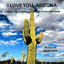 I Love You, Arizona: The Best of Arizona, According to an Arizonan (       UNABRIDGED) by Mark Huff Narrated by Mark Huff