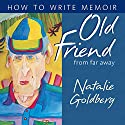 Old Friend from Far Away: How to Write Memoir (       UNABRIDGED) by Natalie Goldberg Narrated by Natalie Goldberg