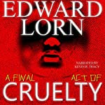 A Final Act of Cruelty: Episodes Six -Ten | Edward Lorn