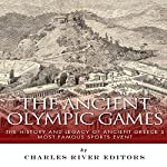 The Ancient Olympic Games: The History and Legacy of Ancient Greece's Most Famous Sports Event |  Charles River Editors