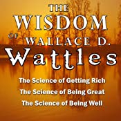 The Wisdom of Wallace D. Wattles: The Science of Getting Rich, the Science of Being Great & the Science of Being Well | [Wallace D. Wattles]