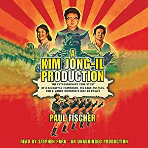 The Extraordinary True Story of a Kidnapped Filmmaker, His Star Actress, and a Young Dictator's Rise to Power - Paul Fischer
