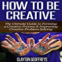 How to Be Creative: The Ultimate Guide to Forming a Creative Process & Improving Creative Problem Solving Audiobook by Clayton Geoffreys Narrated by Jake Stevens,  Cosmic Crate