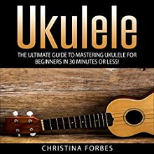Ukulele: The Ultimate Guide to Mastering Ukulele for Beginners in 30 Minutes or Less! (       UNABRIDGED) by Christina Forbes Narrated by Wayne Chin