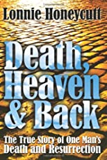 Death, Heaven and Back: The True Story of One Man&#39;s Death and Resurrection