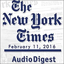 The New York Times Audio Digest, February 11, 2016 Newspaper / Magazine by  The New York Times Narrated by  The New York Times