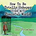 How to Be Totally Unhappy in a Peaceful World: A Complete Manual with Rules, Exercises, a Midterm and Final Exam Audiobook by Gil Friedman Narrated by Kevin Pierce