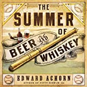 The Summer of Beer and Whiskey: How Brewers, Barkeeps, Rowdies, Immigrants, and a Wild Pennant Fight Made Baseball America's Game | [Edward Achorn]