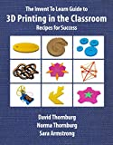 The Invent To Learn Guide to 3D Printing in the Classroom: Recipes for Success