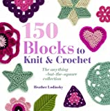 150 Blocks to Knit and Crochet: The Anything-but-the-square Collection Heather Lodinsky