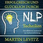 Erfolgreich und glücklich durch NLP-Techniken: Das effektivste Instrument zur Zielverwirklichung | Martin Levitz