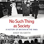 No Such Thing as Society: A History of Britain in the 1980s | Andy McSmith