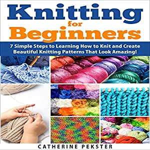 Knitting for Beginners: 7 Simple Steps for Learning How to Knit and Create Easy to Make Knitting Patterns That Look Amazing! Audiobook