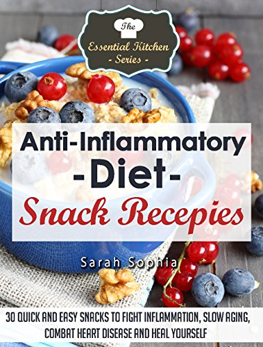 Anti Inflammatory Diet Snack Recipes: 30 Quick and Easy Snacks to Fight Inflammation, SLow Aging, Combat Heart Disease and Heal Yourself (The Essential Kitchen Series Book 46) by Sarah Sophia