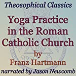 Yoga Practice in the Roman Catholic Church: Theosophical Classics | Franz Hartmann