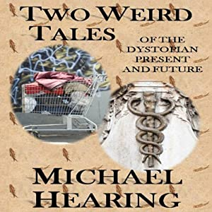 Two Weird Tales of the Dystopian Present and Future | [Michael Hearing]