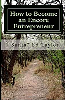 How To Become An Encore Entrepreneur: A Practical Guide For Those Over 50 Who Would Like To Add $500 To $5,000 To Their Monthly Income And Become Happier And More Fulfilled In The Process