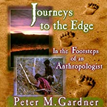 Journeys to the Edge: In the Footsteps of an Anthropologist (       UNABRIDGED) by Peter M. Gardner Narrated by Gary Roelofs
