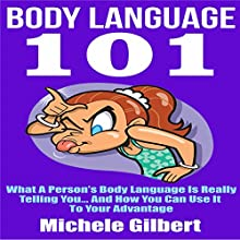 Body Language 101: What a Person's Body Language Is Really Telling You...And How You Can Use It to Your Advantage (       UNABRIDGED) by Michele Gilbert Narrated by John Eastman